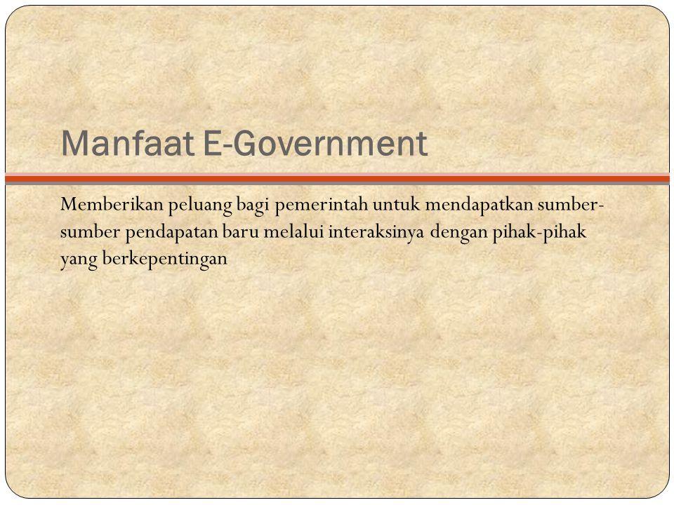 Manfaat E-Government Memberikan peluang bagi pemerintah untuk mendapatkan sumber- sumber pendapatan baru melalui interaksinya dengan pihak-pihak yang berkepentingan