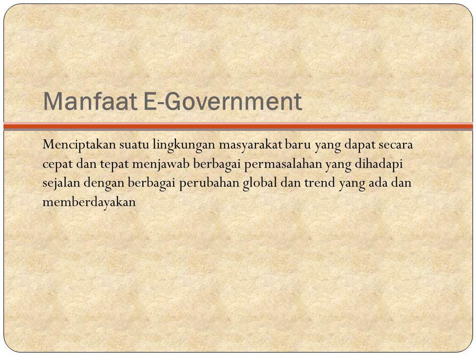 Manfaat E-Government Menciptakan suatu lingkungan masyarakat baru yang dapat secara cepat dan tepat menjawab berbagai permasalahan yang dihadapi sejalan dengan berbagai perubahan global dan trend yang ada dan memberdayakan