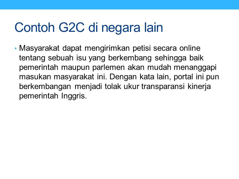 Contoh G2C di negara lain Masyarakat dapat mengirimkan petisi secara online tentang sebuah isu yang berkembang sehingga baik pemerintah maupun parleme
