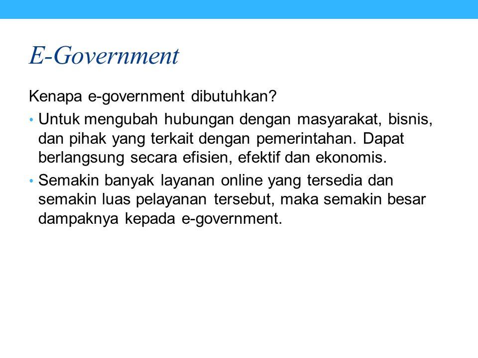 E-Government Kenapa e-government dibutuhkan? Untuk mengubah hubungan dengan masyarakat, bisnis, dan pihak yang terkait dengan pemerintahan. Dapat berl