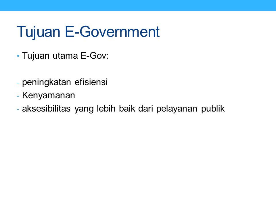 Tujuan E-Government Tujuan utama E-Gov: - peningkatan efisiensi - Kenyamanan - aksesibilitas yang lebih baik dari pelayanan publik
