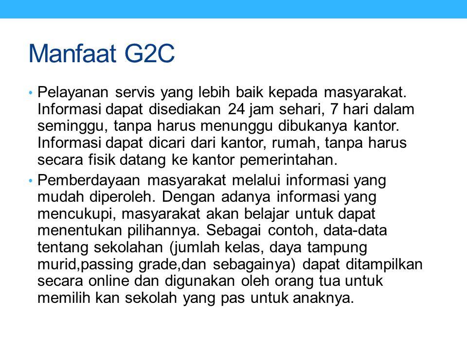 Manfaat G2C Pelayanan servis yang lebih baik kepada masyarakat. Informasi dapat disediakan 24 jam sehari, 7 hari dalam seminggu, tanpa harus menunggu