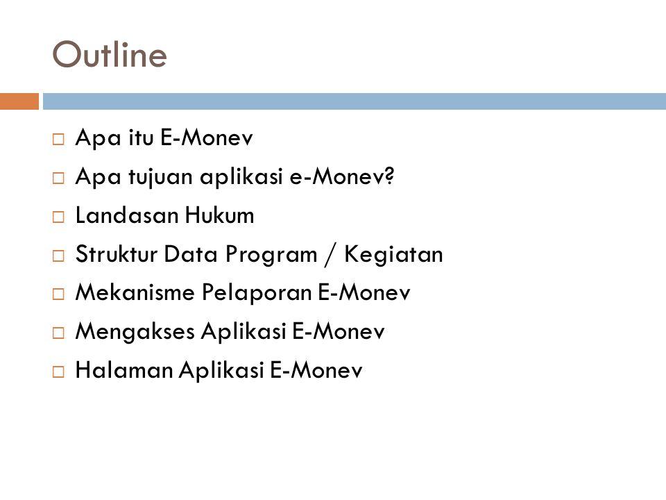 Outline  Apa itu E-Monev  Apa tujuan aplikasi e-Monev?  Landasan Hukum  Struktur Data Program / Kegiatan  Mekanisme Pelaporan E-Monev  Mengakses