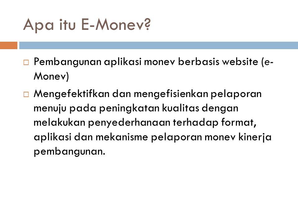 Simpulan  e-Monev merupakan upaya untuk mengefektifkan dan mengefisienkan pelaporan menuju pada peningkatan kualitas dengan melakukan penyederhanaan terhadap format, aplikasi dan mekanisme pelaporan Monev Kinerja Pembangunan.