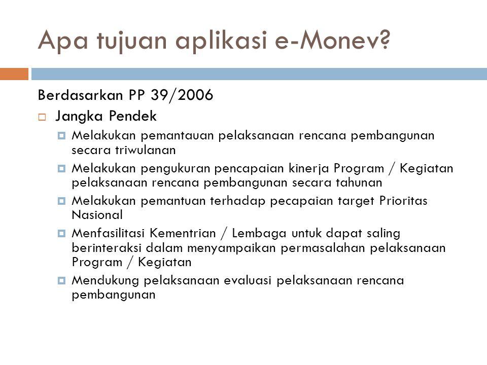 Apa tujuan aplikasi e-Monev? Berdasarkan PP 39/2006  Jangka Pendek  Melakukan pemantauan pelaksanaan rencana pembangunan secara triwulanan  Melakuk