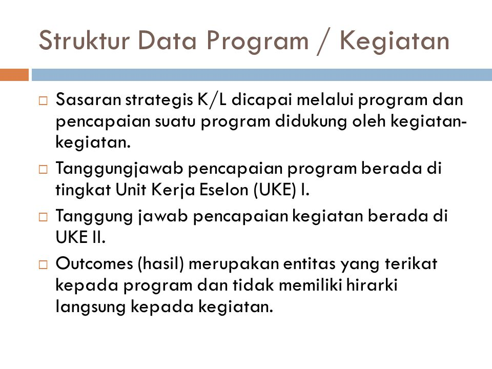 Struktur Data Program / Kegiatan (cont)  Indikator outcome bersifat jangka panjang (tahunan)  Struktur Kegiatan terikat pada program dan bukan pada outcome.