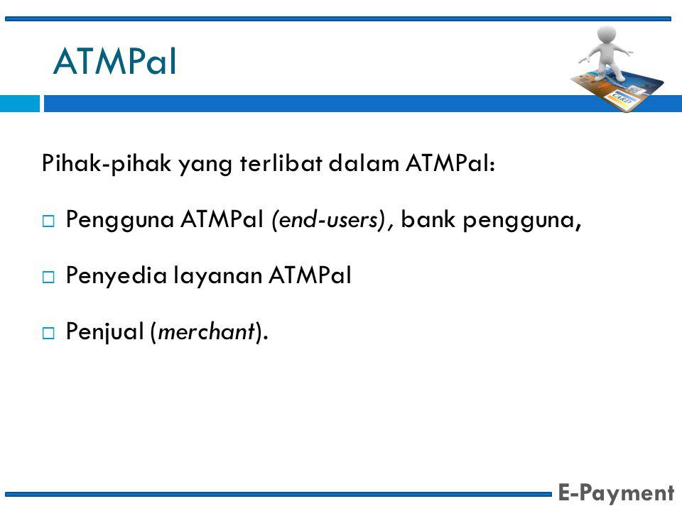 ATMPal Pihak-pihak yang terlibat dalam ATMPal:  Pengguna ATMPal (end-users), bank pengguna,  Penyedia layanan ATMPal  Penjual (merchant). E-Payment