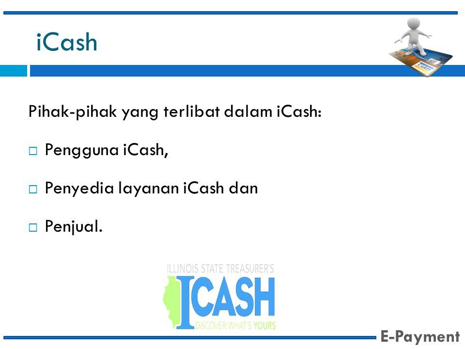 iCash Pihak-pihak yang terlibat dalam iCash:  Pengguna iCash,  Penyedia layanan iCash dan  Penjual. E-Payment