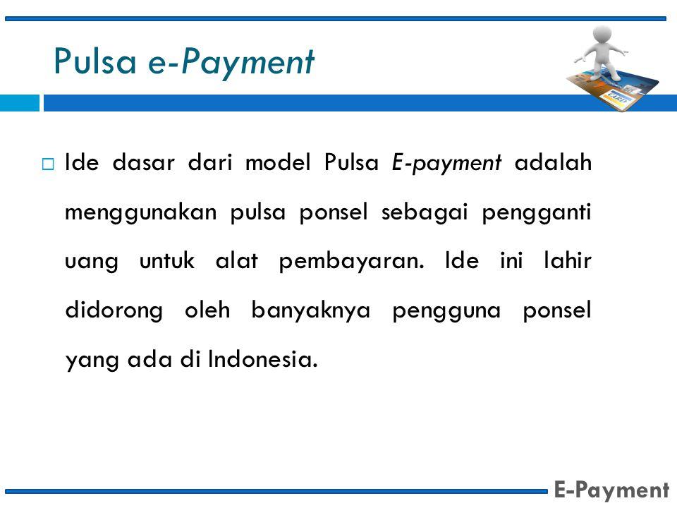 Pulsa e-Payment  Ide dasar dari model Pulsa E-payment adalah menggunakan pulsa ponsel sebagai pengganti uang untuk alat pembayaran. Ide ini lahir did