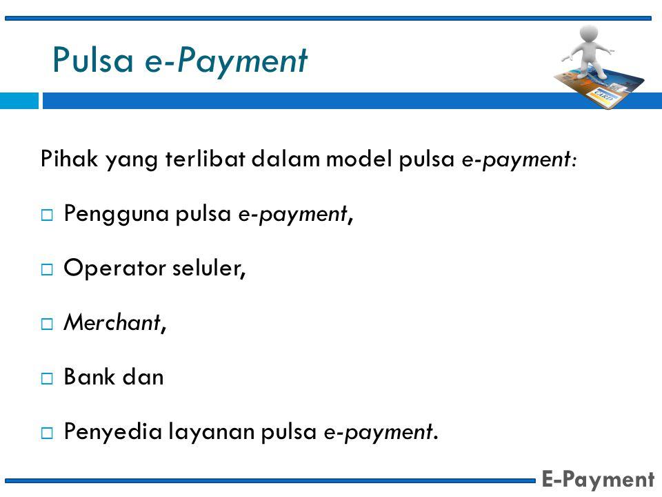 Pulsa e-Payment Pihak yang terlibat dalam model pulsa e-payment:  Pengguna pulsa e-payment,  Operator seluler,  Merchant,  Bank dan  Penyedia lay