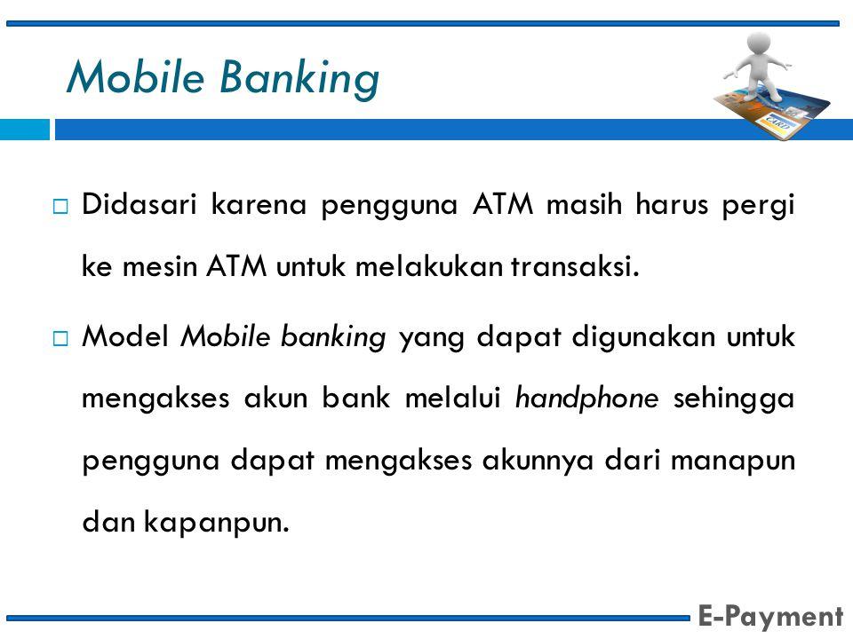 Mobile Banking  Didasari karena pengguna ATM masih harus pergi ke mesin ATM untuk melakukan transaksi.  Model Mobile banking yang dapat digunakan un