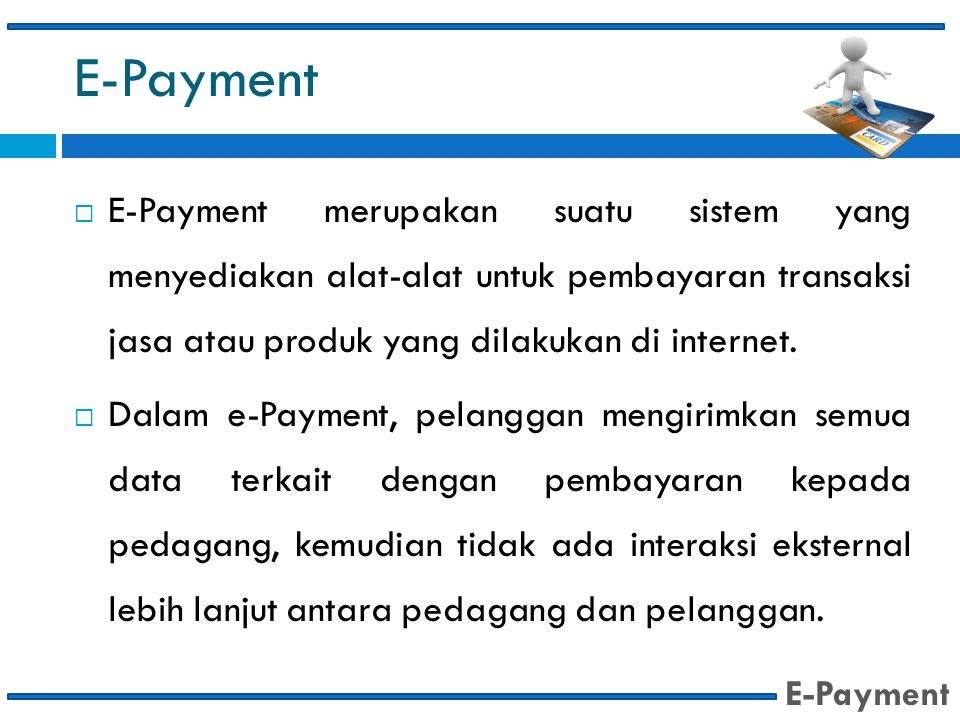 E-Payment  E-Payment merupakan suatu sistem yang menyediakan alat-alat untuk pembayaran transaksi jasa atau produk yang dilakukan di internet.  Dala