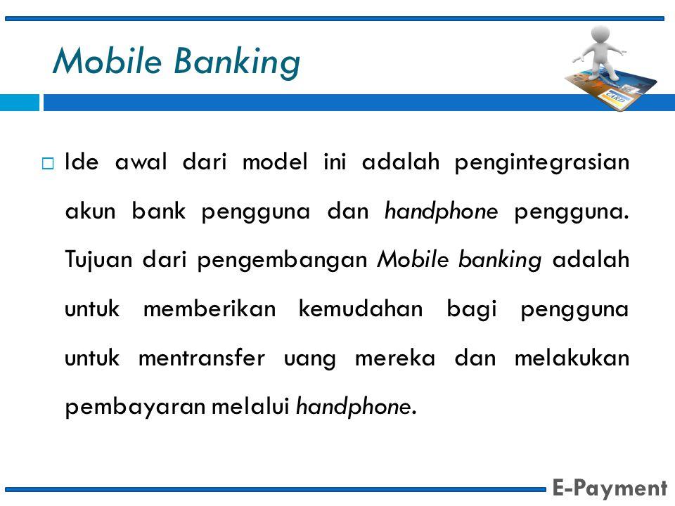 Mobile Banking  Ide awal dari model ini adalah pengintegrasian akun bank pengguna dan handphone pengguna. Tujuan dari pengembangan Mobile banking ada
