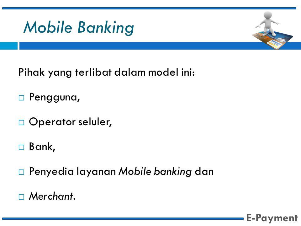 Mobile Banking Pihak yang terlibat dalam model ini:  Pengguna,  Operator seluler,  Bank,  Penyedia layanan Mobile banking dan  Merchant. E-Paymen