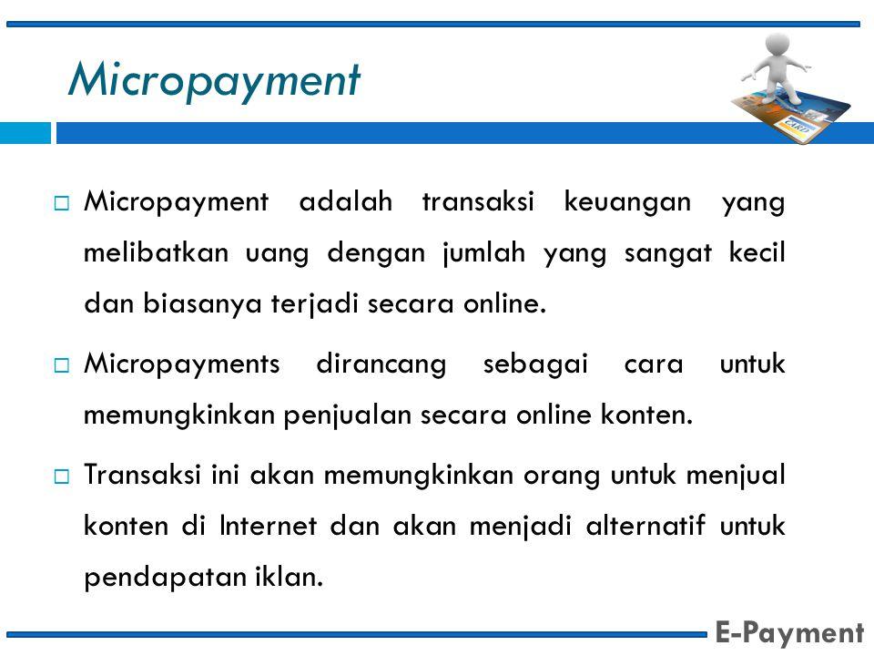Micropayment  Micropayment adalah transaksi keuangan yang melibatkan uang dengan jumlah yang sangat kecil dan biasanya terjadi secara online.  Micro