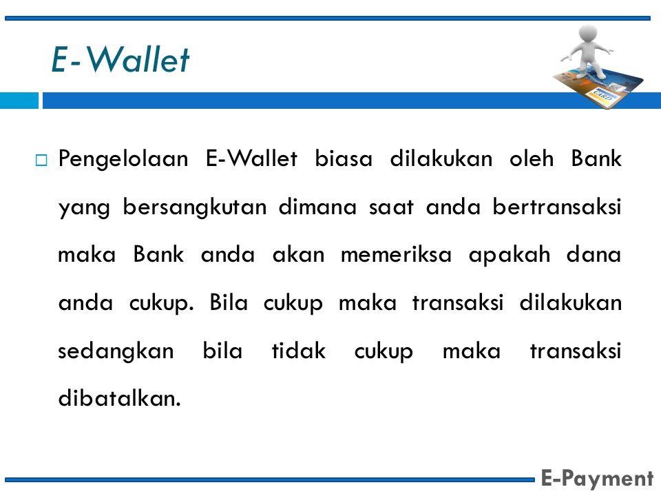 E-Wallet  Pengelolaan E-Wallet biasa dilakukan oleh Bank yang bersangkutan dimana saat anda bertransaksi maka Bank anda akan memeriksa apakah dana an