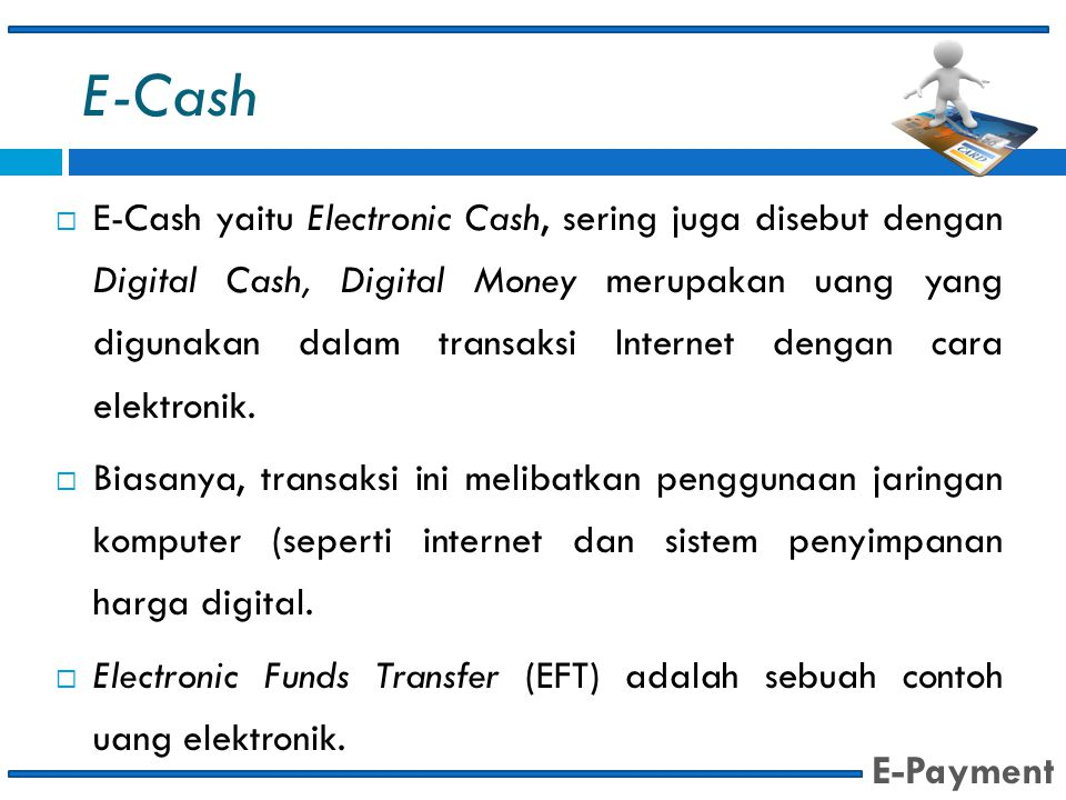 E-Cash  E-Cash yaitu Electronic Cash, sering juga disebut dengan Digital Cash, Digital Money merupakan uang yang digunakan dalam transaksi Internet dengan cara elektronik.