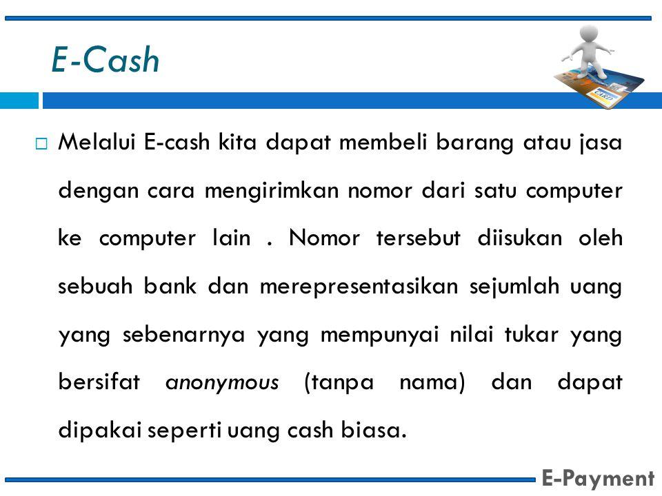 E-Cash  Melalui E-cash kita dapat membeli barang atau jasa dengan cara mengirimkan nomor dari satu computer ke computer lain. Nomor tersebut diisukan
