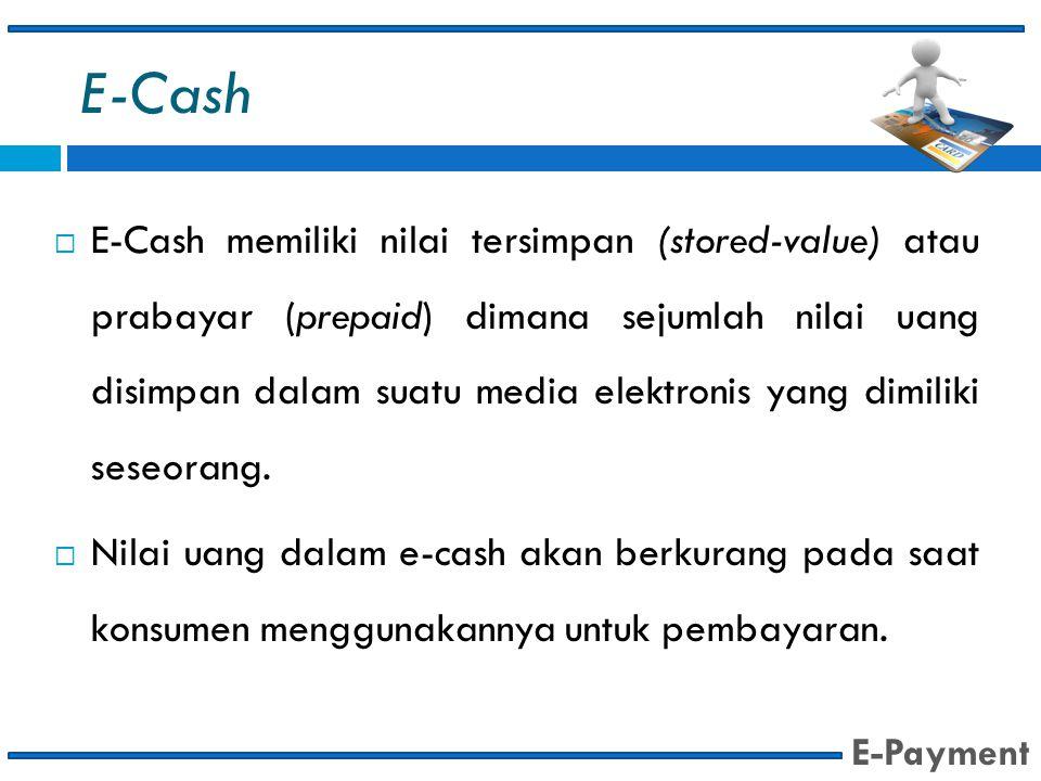 E-Cash  E-Cash memiliki nilai tersimpan (stored-value) atau prabayar (prepaid) dimana sejumlah nilai uang disimpan dalam suatu media elektronis yang