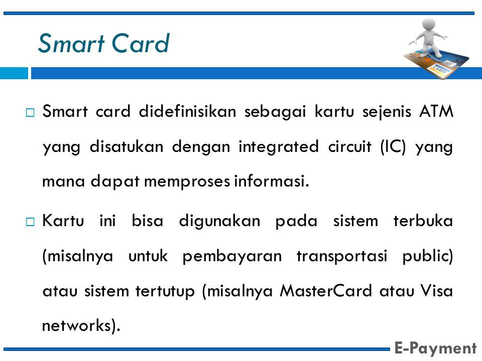 Smart Card  Smart card didefinisikan sebagai kartu sejenis ATM yang disatukan dengan integrated circuit (IC) yang mana dapat memproses informasi.  K