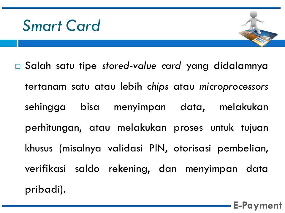 Smart Card  Salah satu tipe stored-value card yang didalamnya tertanam satu atau lebih chips atau microprocessors sehingga bisa menyimpan data, melak