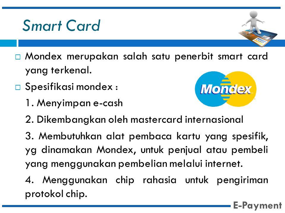 Smart Card  Mondex merupakan salah satu penerbit smart card yang terkenal.  Spesifikasi mondex : 1. Menyimpan e-cash 2. Dikembangkan oleh mastercard
