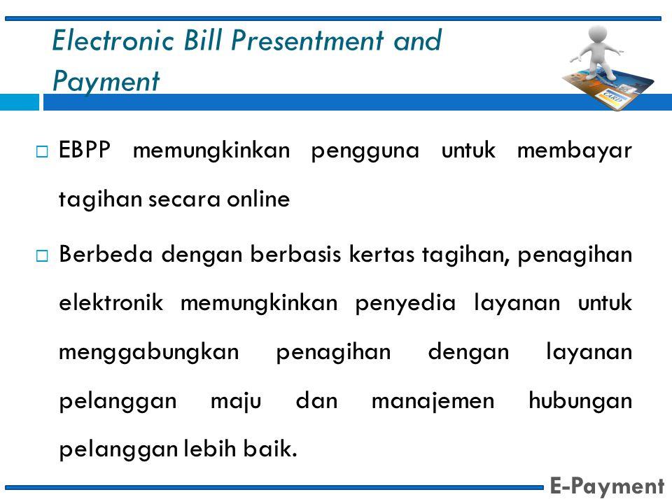 Electronic Bill Presentment and Payment  EBPP memungkinkan pengguna untuk membayar tagihan secara online  Berbeda dengan berbasis kertas tagihan, pe