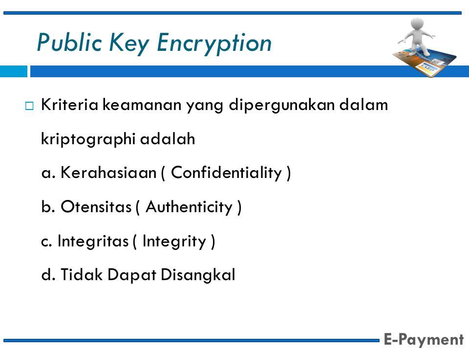 Public Key Encryption  Kriteria keamanan yang dipergunakan dalam kriptographi adalah a. Kerahasiaan ( Confidentiality ) b. Otensitas ( Authenticity )