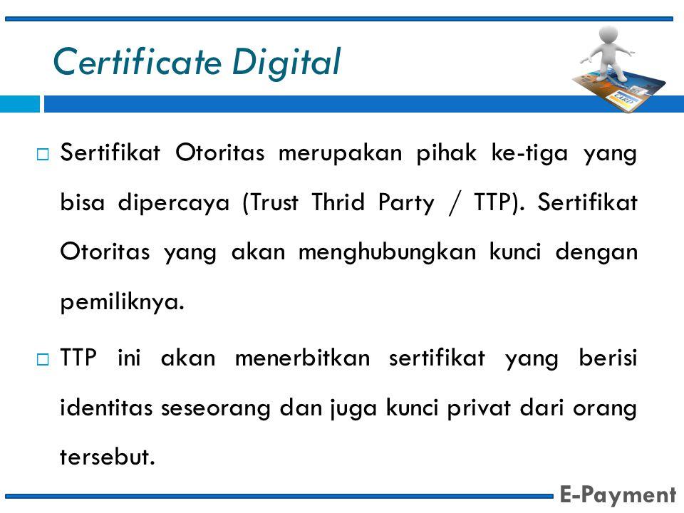 Certificate Digital  Sertifikat Otoritas merupakan pihak ke-tiga yang bisa dipercaya (Trust Thrid Party / TTP). Sertifikat Otoritas yang akan menghub