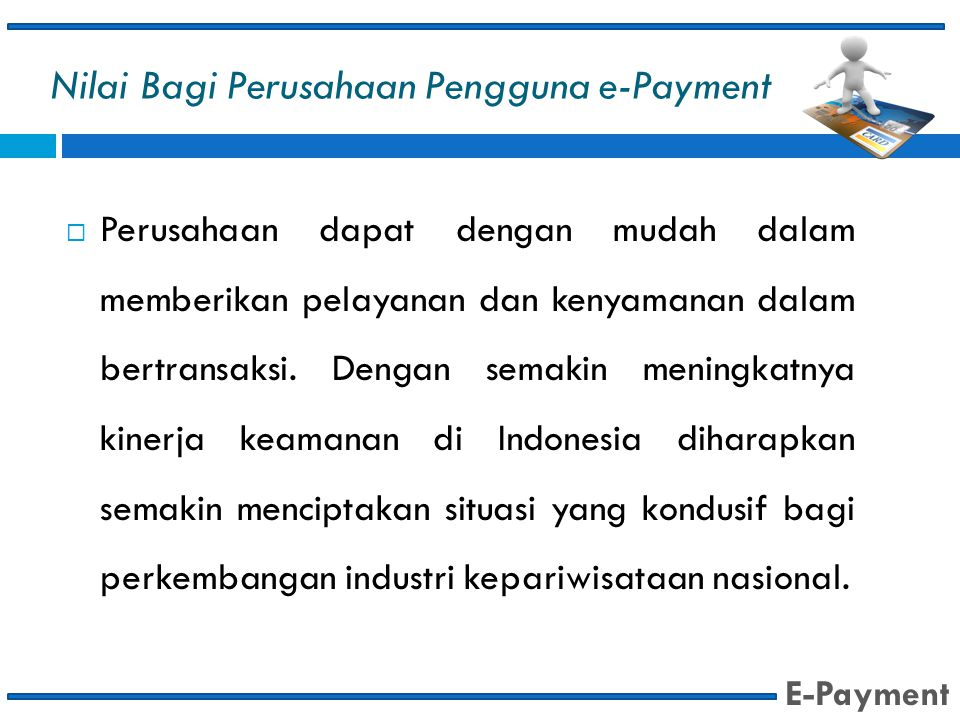Nilai Bagi Perusahaan Pengguna e-Payment  Perusahaan dapat dengan mudah dalam memberikan pelayanan dan kenyamanan dalam bertransaksi. Dengan semakin