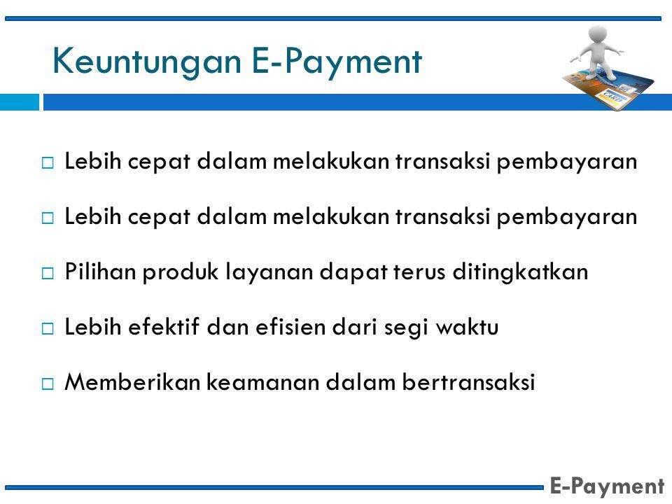 Keuntungan E-Payment  Lebih cepat dalam melakukan transaksi pembayaran  Pilihan produk layanan dapat terus ditingkatkan  Lebih efektif dan efisien