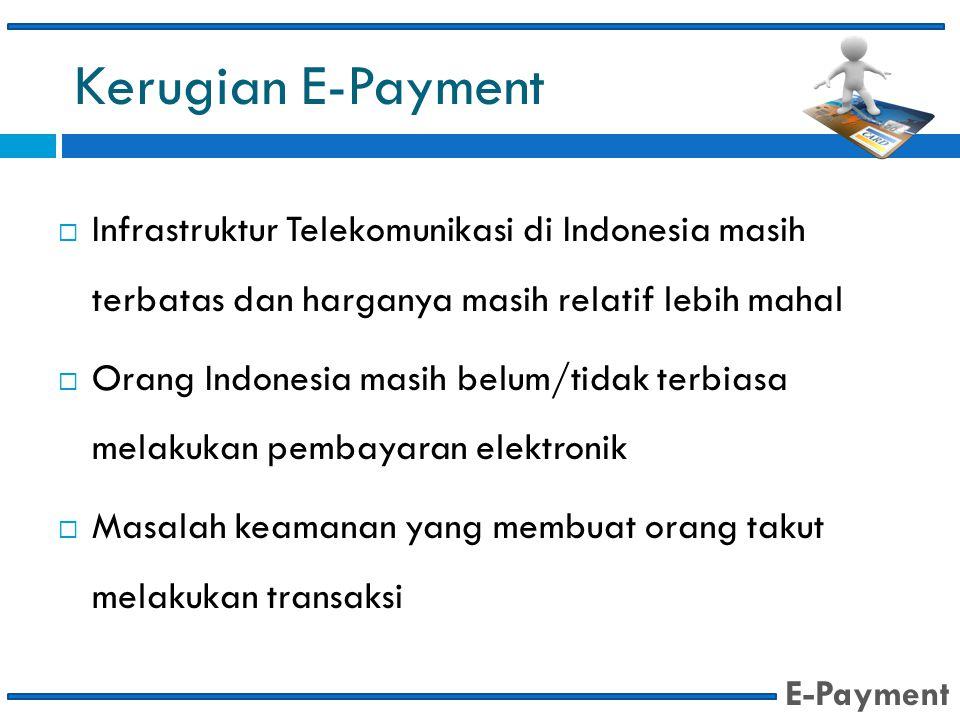 Kerugian E-Payment  Infrastruktur Telekomunikasi di Indonesia masih terbatas dan harganya masih relatif lebih mahal  Orang Indonesia masih belum/tid
