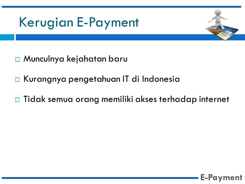Kerugian E-Payment  Munculnya kejahatan baru  Kurangnya pengetahuan IT di Indonesia  Tidak semua orang memiliki akses terhadap internet E-Payment