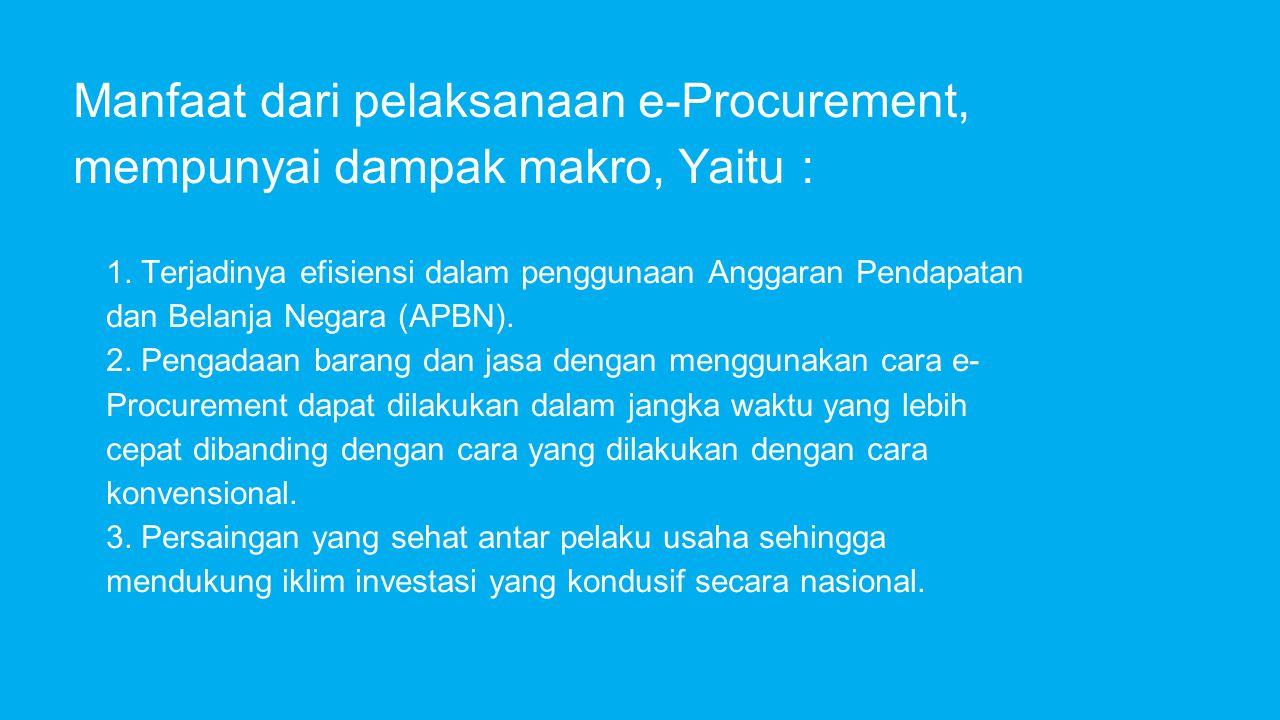 Manfaat dari pelaksanaan e-Procurement, mempunyai dampak makro, Yaitu : 1. Terjadinya efisiensi dalam penggunaan Anggaran Pendapatan dan Belanja Negar