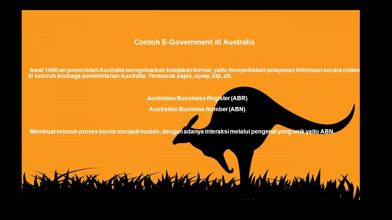 Contoh E-Government di Australia Awal 1990 an pemerintah Australia mengeluarkan kebijakan formal, yaitu menyediakan pelayanan informasi secara online