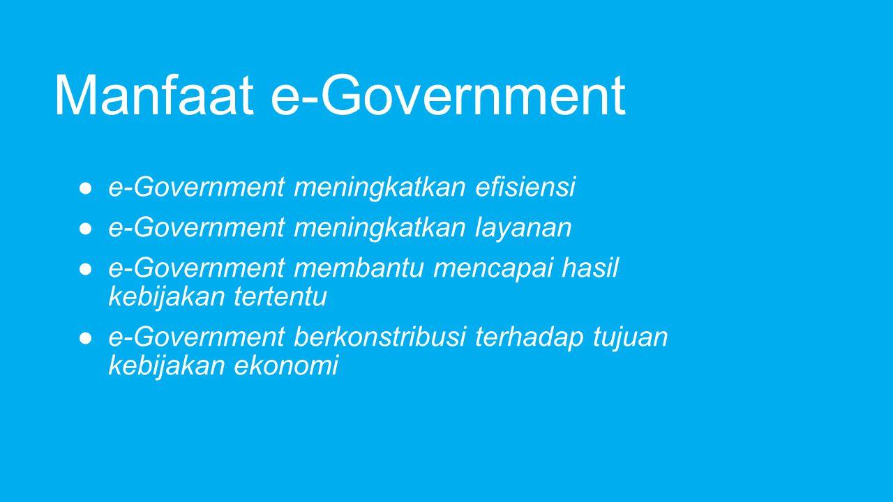 Manfaat e-Government (cont) ● e-Government membantu membangun kepercayaan antara pemerintah dan masyarakatnya ● e-Government meningkatkan transparansi dan tanggung jawab
