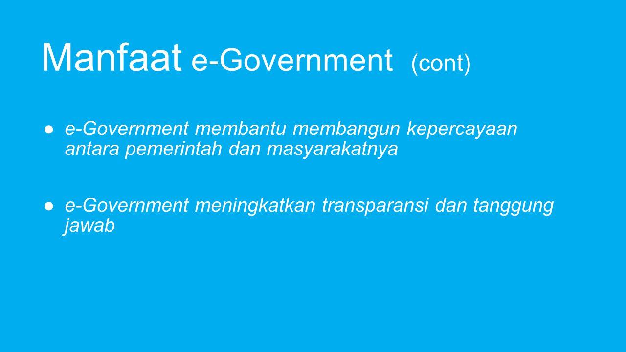 Manfaat e-Government (cont) ● e-Government membantu membangun kepercayaan antara pemerintah dan masyarakatnya ● e-Government meningkatkan transparansi