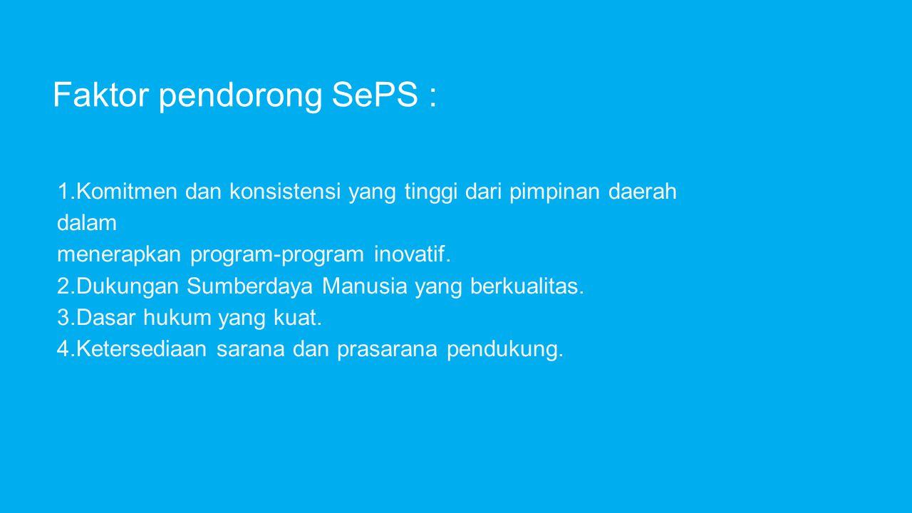 Faktor pendorong SePS : 1.Komitmen dan konsistensi yang tinggi dari pimpinan daerah dalam menerapkan program-program inovatif. 2.Dukungan Sumberdaya M