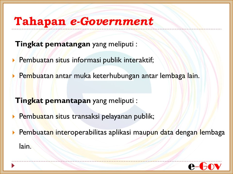 Tahapan e-Government Tingkat pematangan yang meliputi :  Pembuatan situs informasi publik interaktif;  Pembuatan antar muka keterhubungan antar lemb