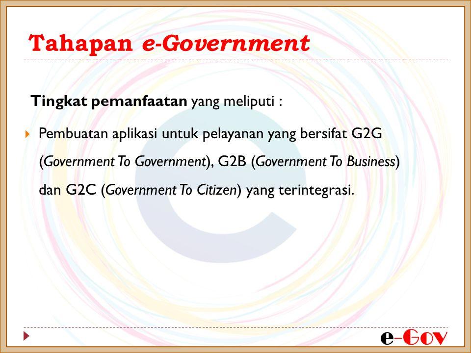 Tahapan e-Government Tingkat pemanfaatan yang meliputi :  Pembuatan aplikasi untuk pelayanan yang bersifat G2G (Government To Government), G2B (Government To Business) dan G2C (Government To Citizen) yang terintegrasi.