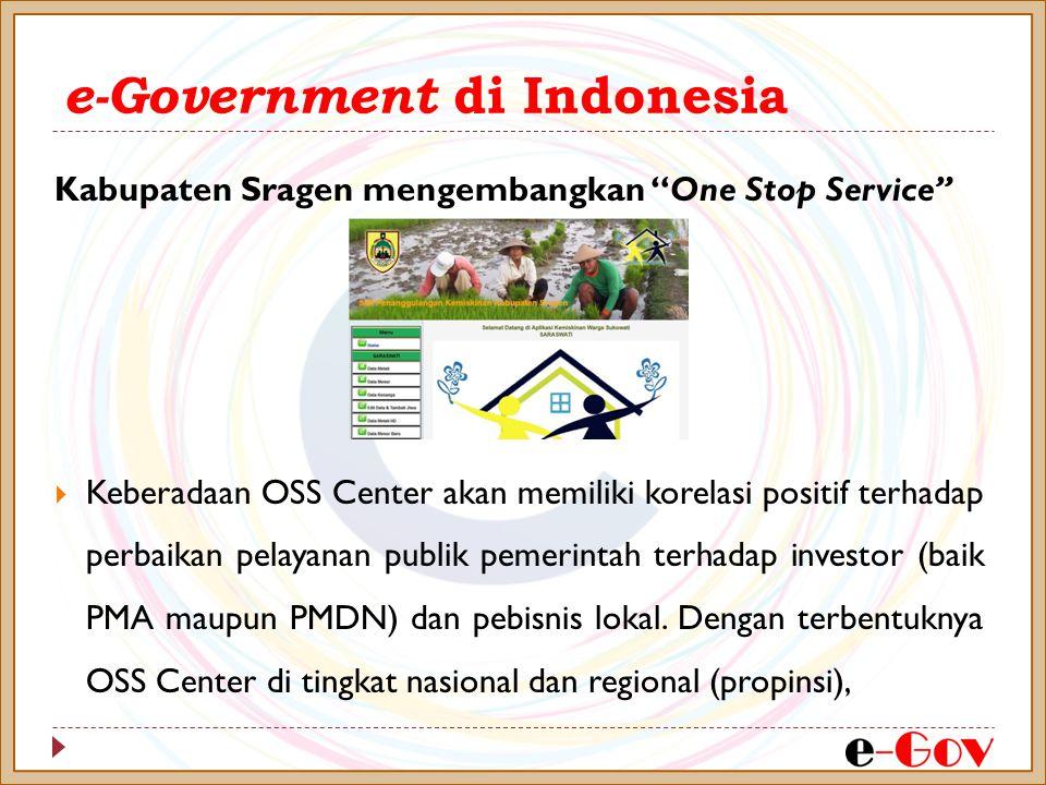 e-Government di Indonesia Kabupaten Sragen mengembangkan One Stop Service  Keberadaan OSS Center akan memiliki korelasi positif terhadap perbaikan pelayanan publik pemerintah terhadap investor (baik PMA maupun PMDN) dan pebisnis lokal.
