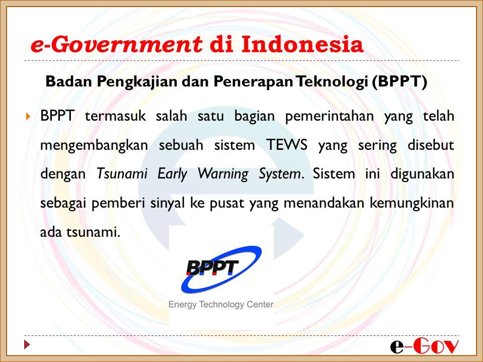 e-Government di Indonesia  BPPT termasuk salah satu bagian pemerintahan yang telah mengembangkan sebuah sistem TEWS yang sering disebut dengan Tsunam