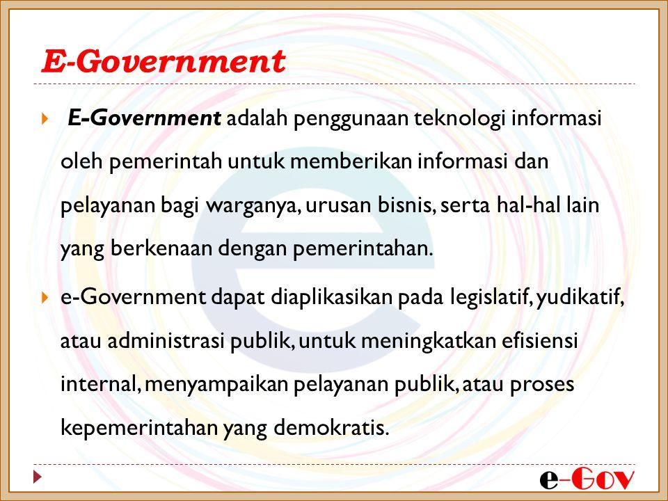  E-Government adalah penggunaan teknologi informasi oleh pemerintah untuk memberikan informasi dan pelayanan bagi warganya, urusan bisnis, serta hal-hal lain yang berkenaan dengan pemerintahan.