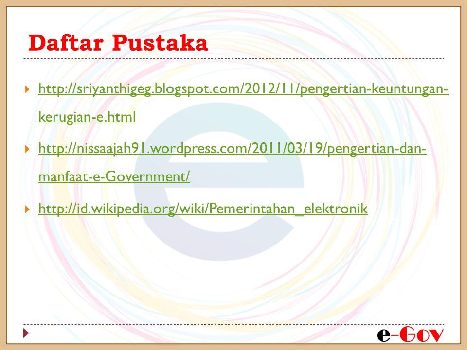 Daftar Pustaka  http://sriyanthigeg.blogspot.com/2012/11/pengertian-keuntungan- kerugian-e.html http://sriyanthigeg.blogspot.com/2012/11/pengertian-keuntungan- kerugian-e.html  http://nissaajah91.wordpress.com/2011/03/19/pengertian-dan- manfaat-e-Government/ http://nissaajah91.wordpress.com/2011/03/19/pengertian-dan- manfaat-e-Government/  http://id.wikipedia.org/wiki/Pemerintahan_elektronik http://id.wikipedia.org/wiki/Pemerintahan_elektronik