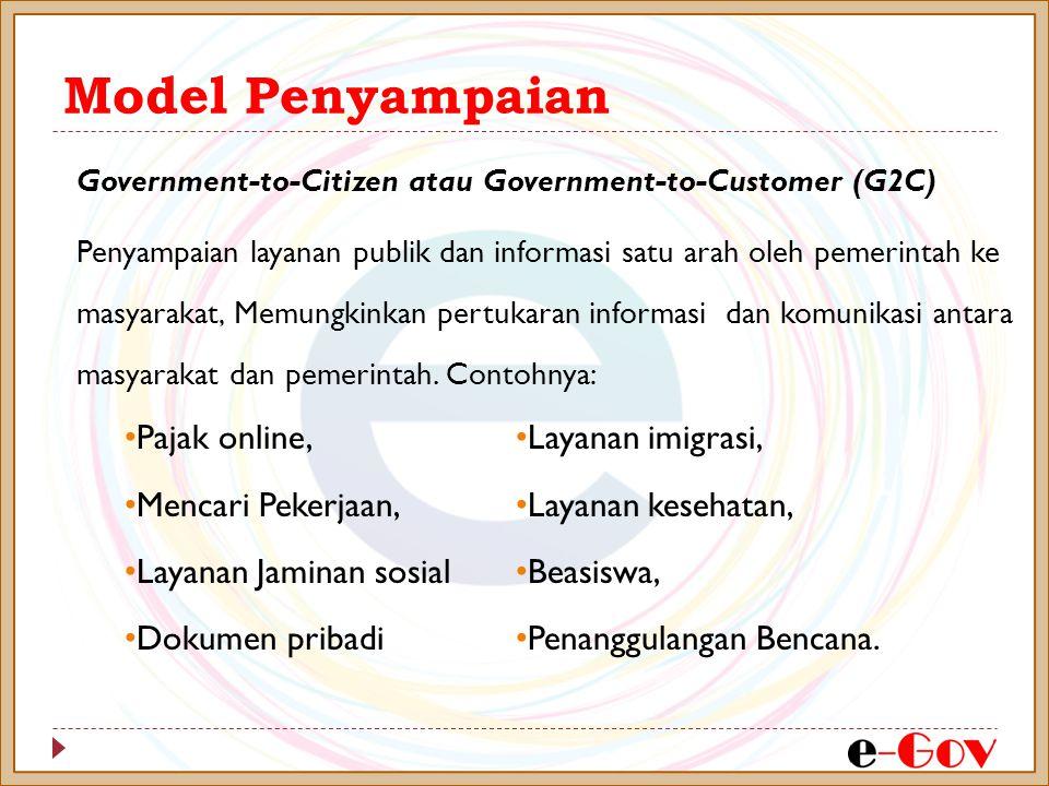 Model Penyampaian Government-to-Citizen atau Government-to-Customer (G2C) Penyampaian layanan publik dan informasi satu arah oleh pemerintah ke masyarakat, Memungkinkan pertukaran informasi dan komunikasi antara masyarakat dan pemerintah.