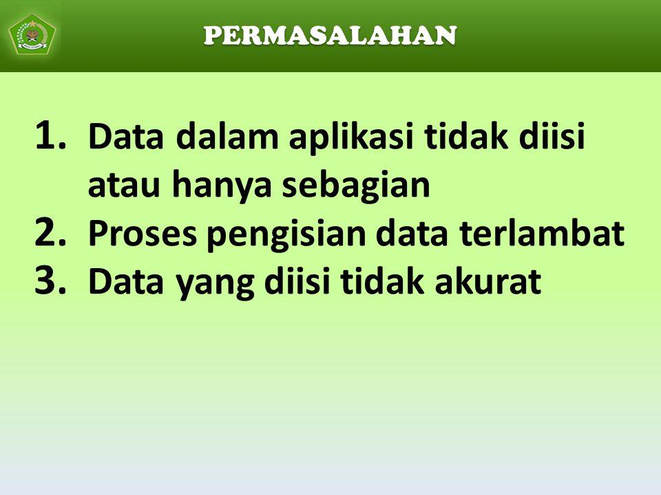1. Data dalam aplikasi tidak diisi atau hanya sebagian 2. Proses pengisian data terlambat 3. Data yang diisi tidak akurat PERMASALAHAN