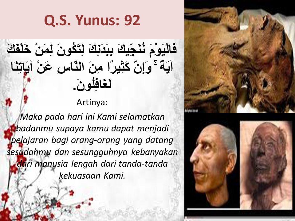 Q.S. Yunus: 92 فَالْيَوْمَ نُنَجِّيكَ بِبَدَنِكَ لِتَكُونَ لِمَنْ خَلْفَكَ آيَةً ۚ وَإِنَّ كَثِيرًا مِنَ النَّاسِ عَنْ آيَاتِنَا لَغَافِلُونَ. Artinya