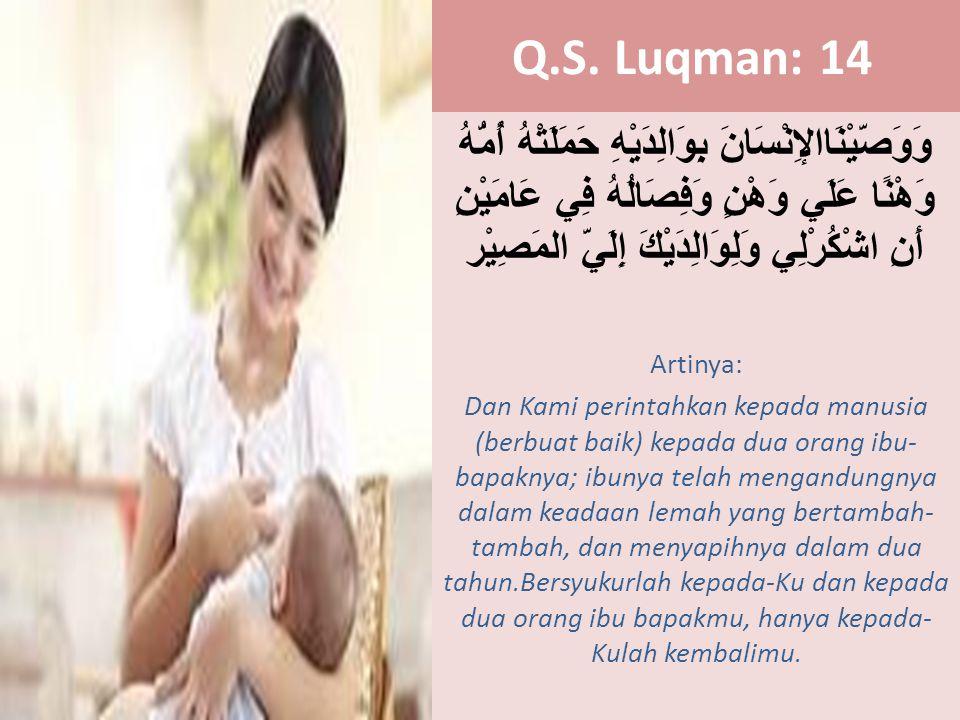 Q.S. Luqman: 14 وَوَصَّيْنَاالإِنْسَانَ بِوَالِدَيْهِ حَمَلَتْهُ أُمُّهُ وَهْنًا عَلَي وَهْنٍ وَفِصَالُهُ فِي عَامَيْنِ أَنِ اشْكُرْلِي وَلِوَالِدَيْك