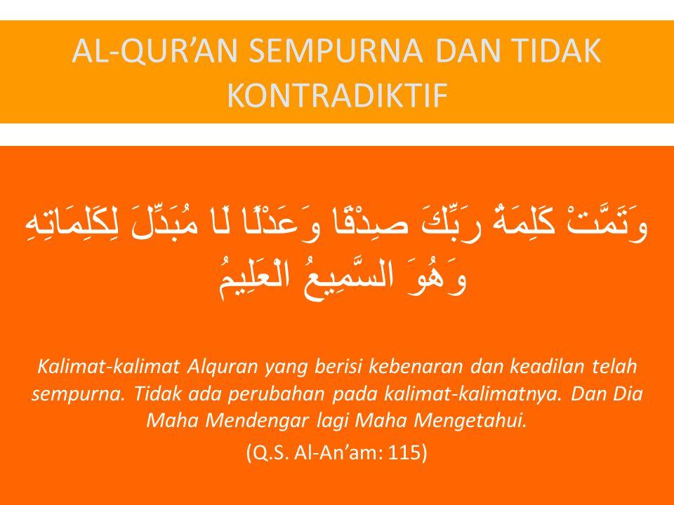 AL-QUR'AN SEMPURNA DAN TIDAK KONTRADIKTIF وَتَمَّتْ كَلِمَةُ رَبِّكَ صِدْقًا وَعَدْلًا لَا مُبَدِّلَ لِكَلِمَاتِهِ وَهُوَ السَّمِيعُ الْعَلِيمُ Kalimat-kalimat Alquran yang berisi kebenaran dan keadilan telah sempurna.