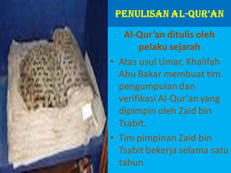PENULISAN AL-QUR'AN Al-Qur'an ditulis oleh pelaku sejarah Atas usul Umar, Khalifah Abu Bakar membuat tim pengumpulan dan verifikasi Al-Qur'an yang dipimpin oleh Zaid bin Tsabit.